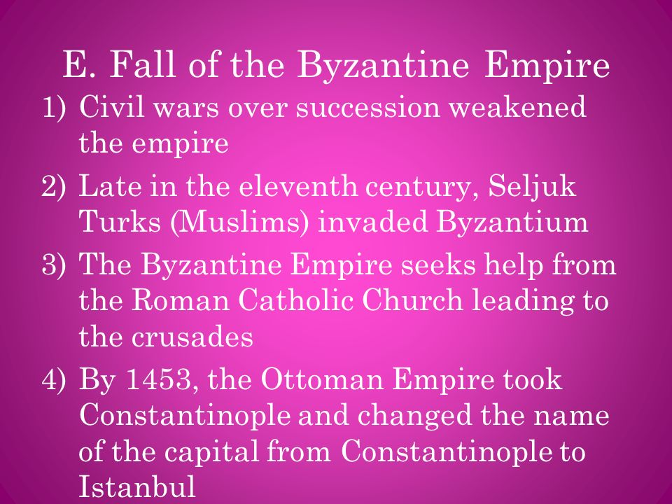 E. Fall of the Byzantine Empire 1)Civil wars over succession weakened the empire 2)Late in the eleventh century, Seljuk Turks (Muslims) invaded Byzant