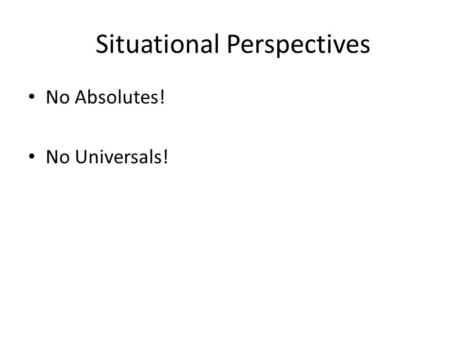 Situational Perspectives No Absolutes! No Universals!