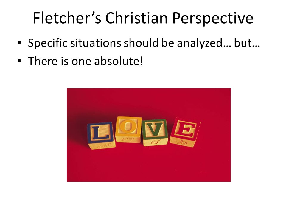 Fletchers Christian Perspective Specific situations should be analyzed… but… There is one absolute!