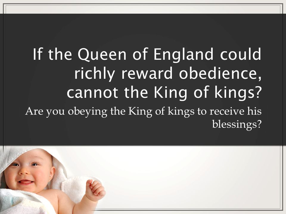 If the Queen of England could richly reward obedience, cannot the King of kings? Are you obeying the King of kings to receive his blessings?