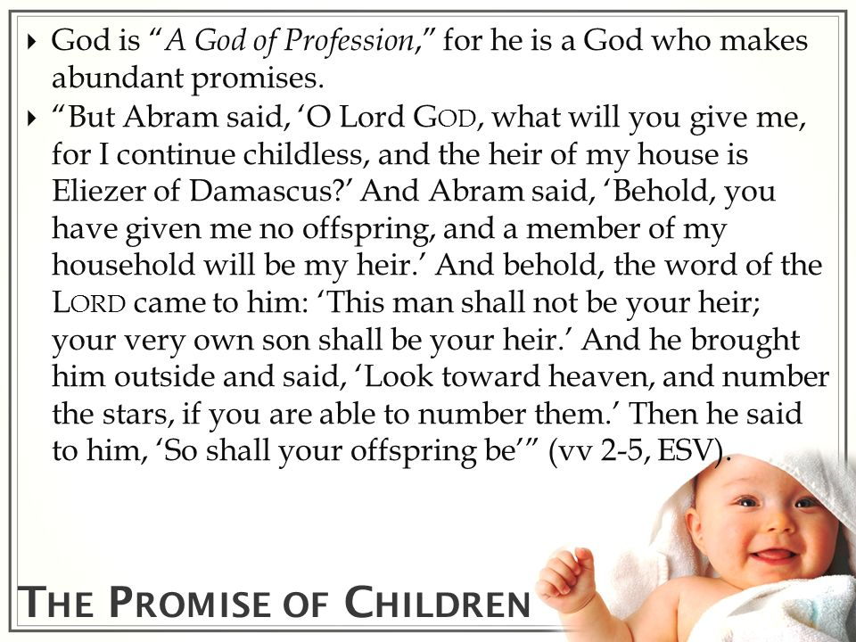 T HE P ROMISE OF C HILDREN God is A God of Profession, for he is a God who makes abundant promises. But Abram said, O Lord G OD, what will you give me
