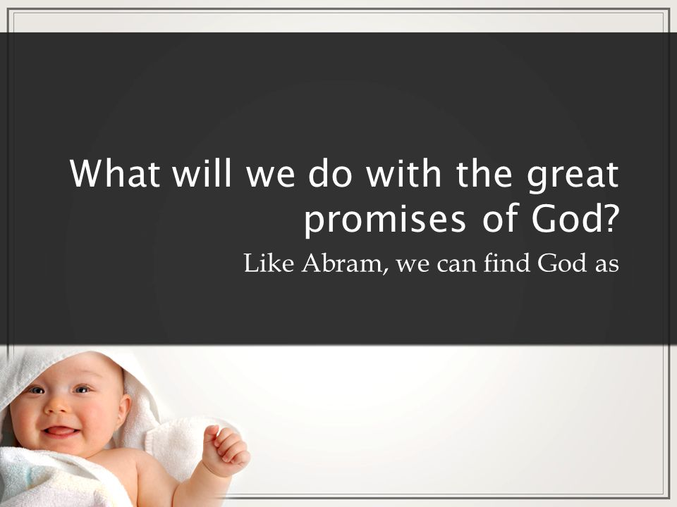 What will we do with the great promises of God? Like Abram, we can find God as