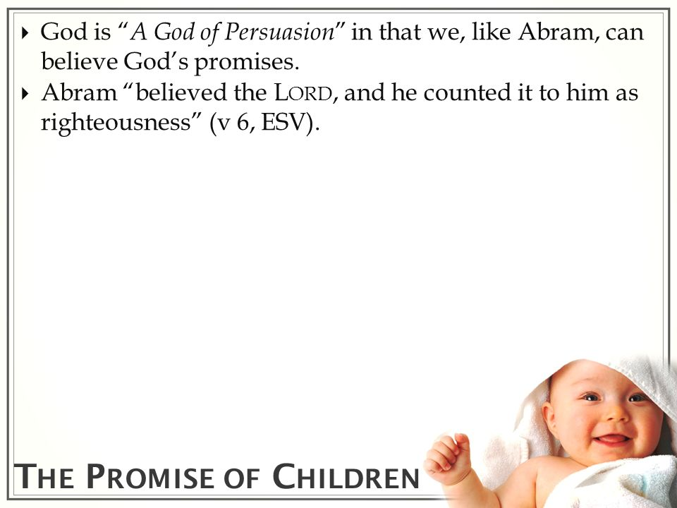 T HE P ROMISE OF C HILDREN God is A God of Persuasion in that we, like Abram, can believe Gods promises. Abram believed the L ORD, and he counted it t