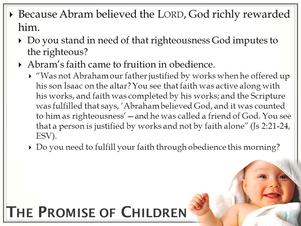T HE P ROMISE OF C HILDREN Because Abram believed the L ORD, God richly rewarded him. Do you stand in need of that righteousness God imputes to the ri
