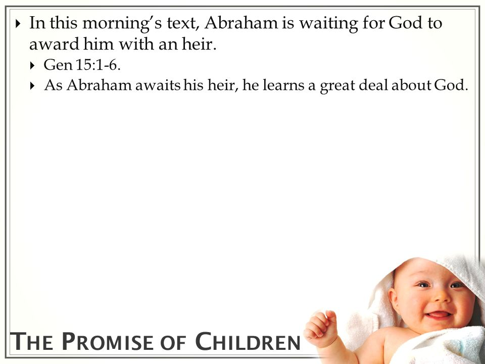 T HE P ROMISE OF C HILDREN In this mornings text, Abraham is waiting for God to award him with an heir. Gen 15:1-6. As Abraham awaits his heir, he lea