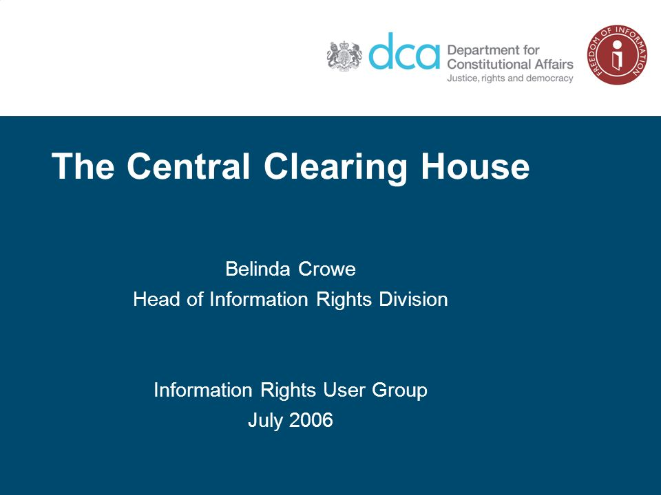 The Central Clearing House Belinda Crowe Head of Information Rights Division Information Rights User Group July 2006