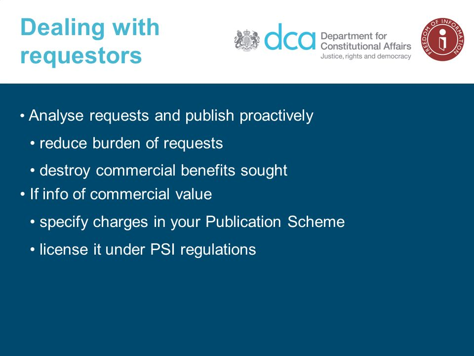 Dealing with requestors Analyse requests and publish proactively reduce burden of requests destroy commercial benefits sought If info of commercial value specify charges in your Publication Scheme license it under PSI regulations