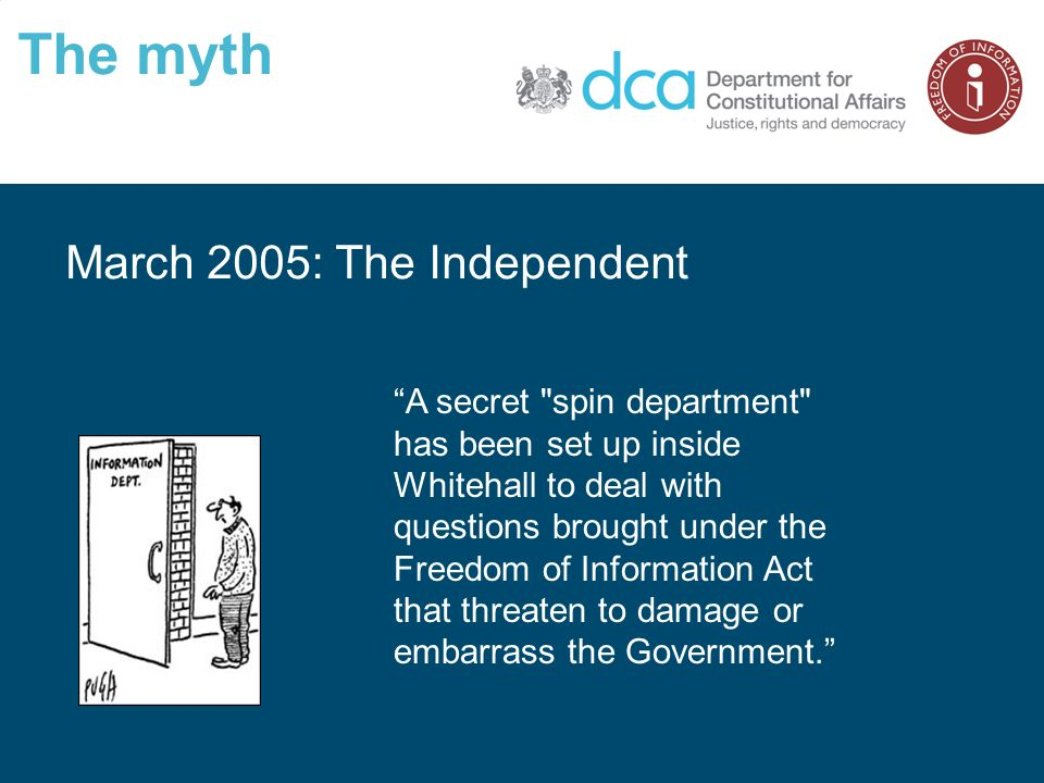 The myth March 2005: The Independent A secret spin department has been set up inside Whitehall to deal with questions brought under the Freedom of Information Act that threaten to damage or embarrass the Government.