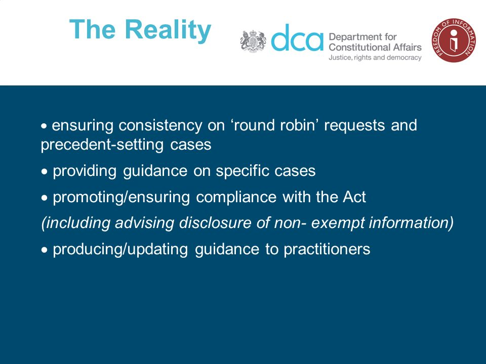 The Reality ensuring consistency on round robin requests and precedent-setting cases providing guidance on specific cases promoting/ensuring compliance with the Act (including advising disclosure of non- exempt information) producing/updating guidance to practitioners