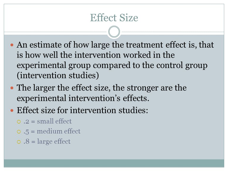Effect Size An estimate of how large the treatment effect is, that is how well the intervention worked in the experimental group compared to the contr