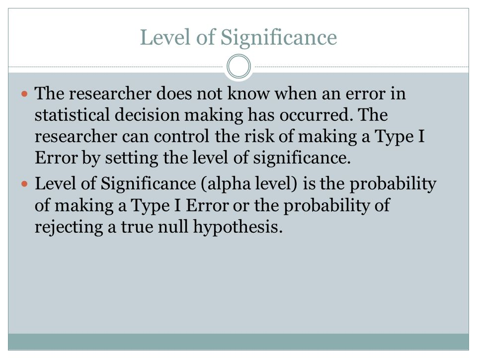 Level of Significance The researcher does not know when an error in statistical decision making has occurred. The researcher can control the risk of m