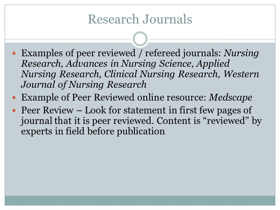 Research Journals Examples of peer reviewed / refereed journals: Nursing Research, Advances in Nursing Science, Applied Nursing Research, Clinical Nur
