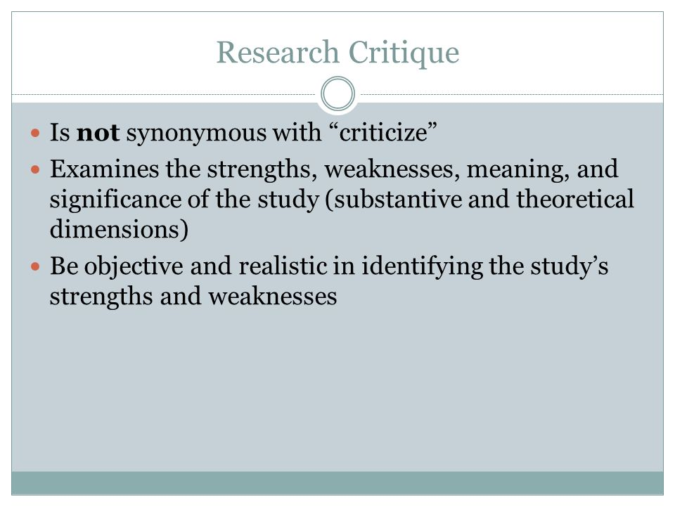 Research Critique Is not synonymous with criticize Examines the strengths, weaknesses, meaning, and significance of the study (substantive and theoret
