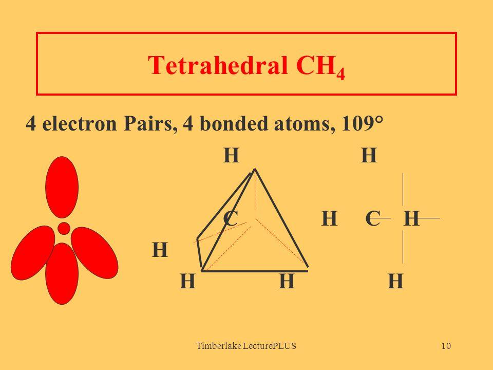 Timberlake LecturePLUS10 Tetrahedral CH 4 4 electron Pairs, 4 bonded atoms, 109° H H C H C H H H H H