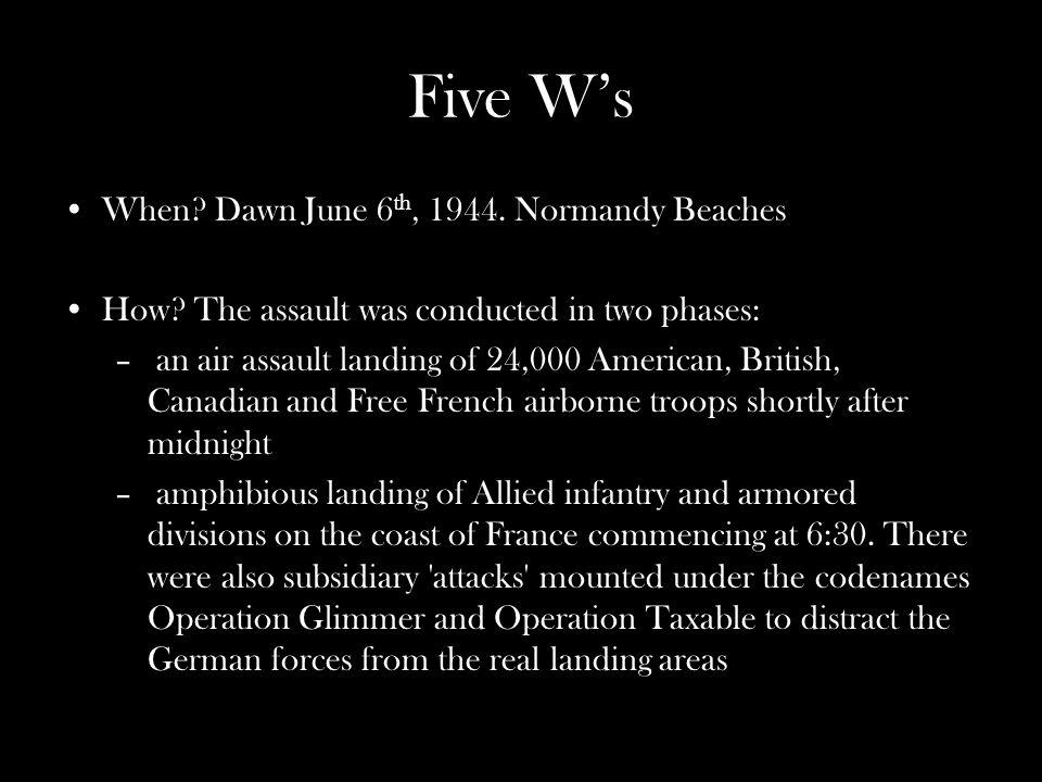 Five Ws When. Dawn June 6 th, 1944. Normandy Beaches How.
