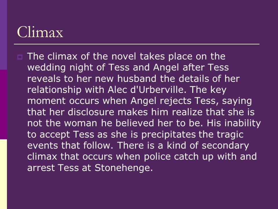 Climax The climax of the novel takes place on the wedding night of Tess and Angel after Tess reveals to her new husband the details of her relationshi