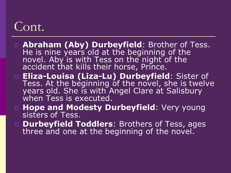 Cont. Abraham (Aby) Durbeyfield: Brother of Tess. He is nine years old at the beginning of the novel. Aby is with Tess on the night of the accident th