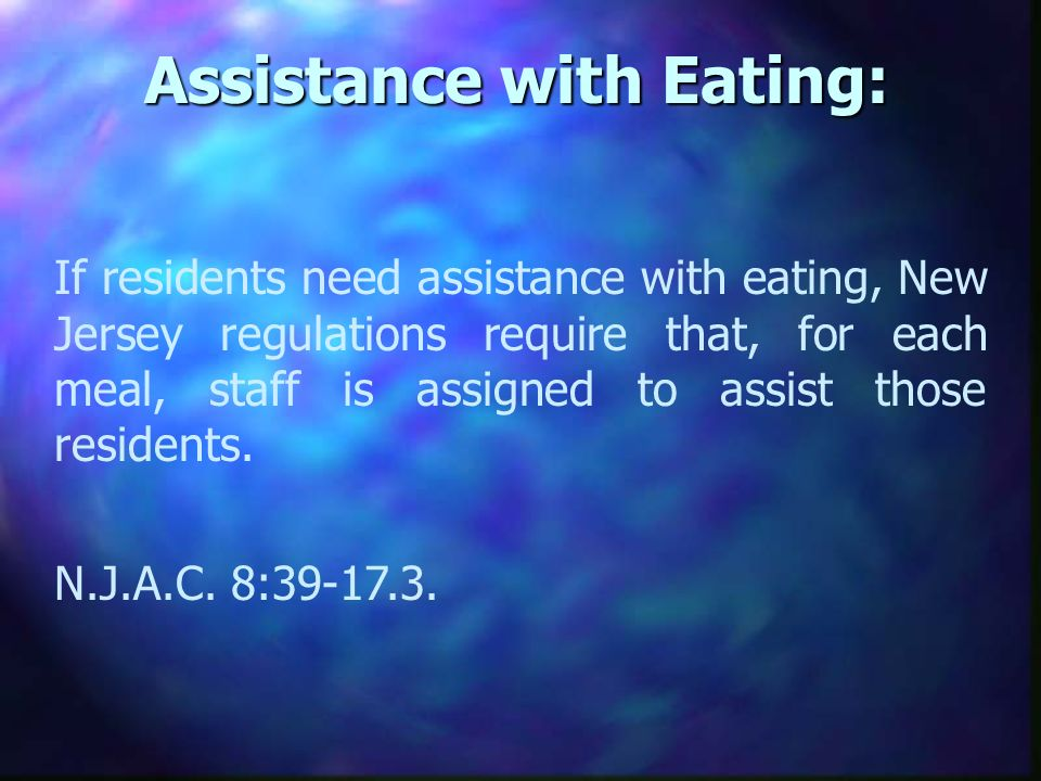 Assistance with Eating: If residents need assistance with eating, New Jersey regulations require that, for each meal, staff is assigned to assist those residents.