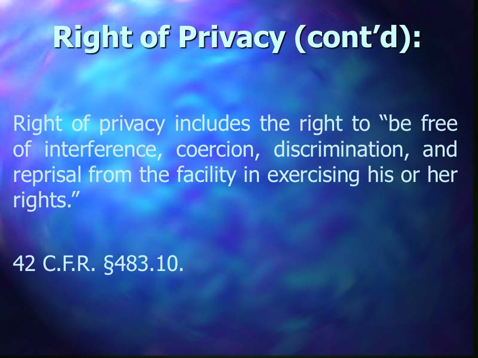 Right of Privacy (contd): Right of privacy includes the right to be free of interference, coercion, discrimination, and reprisal from the facility in exercising his or her rights.