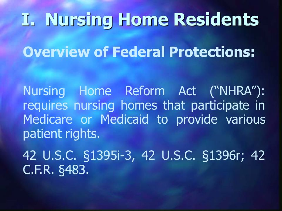 I. Nursing Home Residents Overview of Federal Protections: Nursing Home Reform Act (NHRA): requires nursing homes that participate in Medicare or Medi
