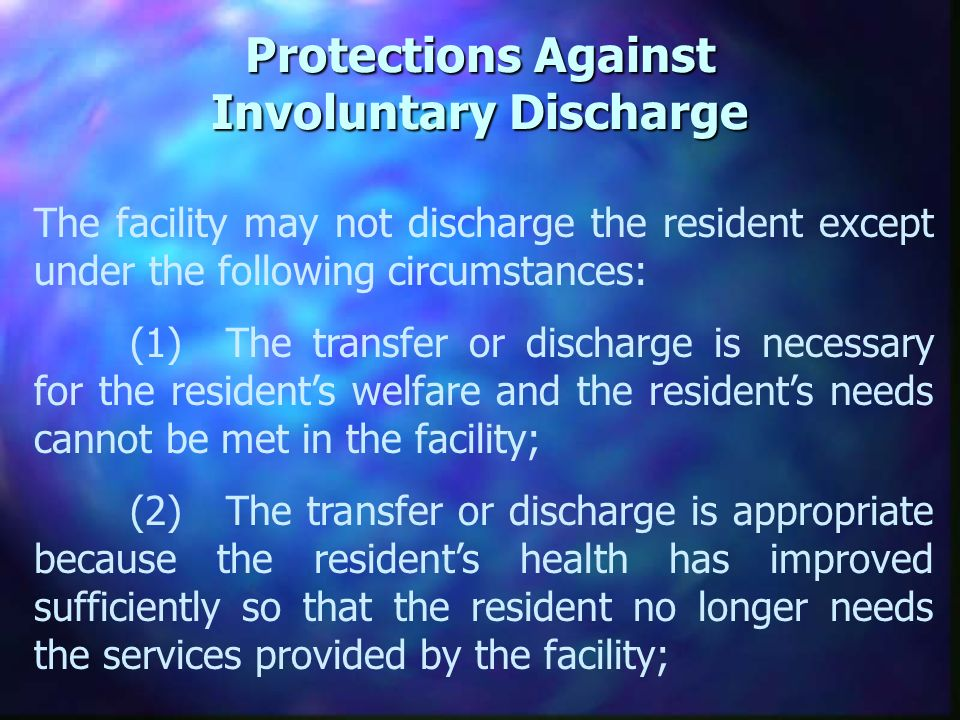 Protections Against Involuntary Discharge The facility may not discharge the resident except under the following circumstances: (1)The transfer or discharge is necessary for the residents welfare and the residents needs cannot be met in the facility; (2)The transfer or discharge is appropriate because the residents health has improved sufficiently so that the resident no longer needs the services provided by the facility;