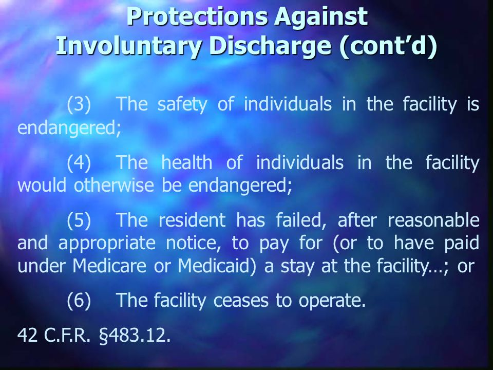 Protections Against Involuntary Discharge (contd) (3)The safety of individuals in the facility is endangered; (4)The health of individuals in the facility would otherwise be endangered; (5)The resident has failed, after reasonable and appropriate notice, to pay for (or to have paid under Medicare or Medicaid) a stay at the facility…; or (6)The facility ceases to operate.