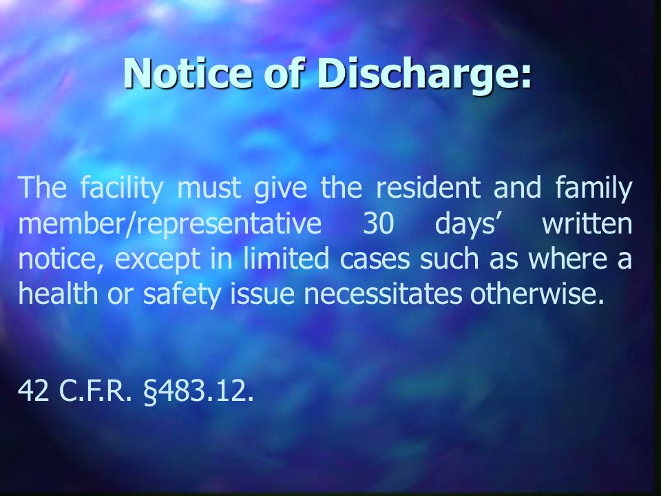 Notice of Discharge: The facility must give the resident and family member/representative 30 days written notice, except in limited cases such as where a health or safety issue necessitates otherwise.