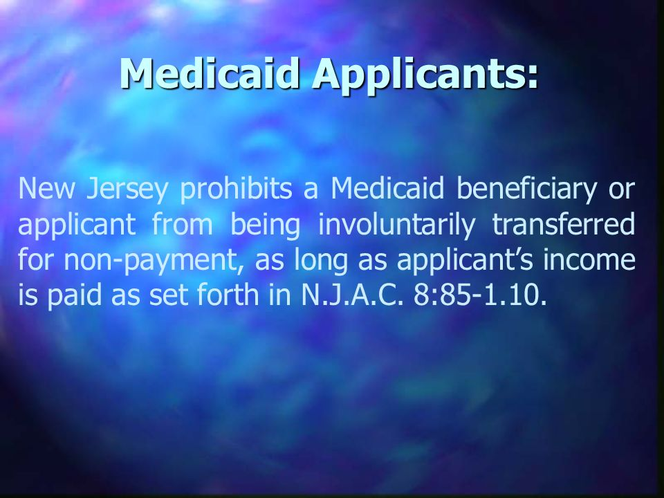 Medicaid Applicants: New Jersey prohibits a Medicaid beneficiary or applicant from being involuntarily transferred for non-payment, as long as applicants income is paid as set forth in N.J.A.C.