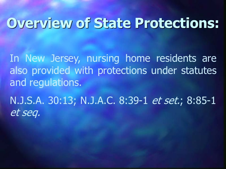 Overview of State Protections: In New Jersey, nursing home residents are also provided with protections under statutes and regulations.