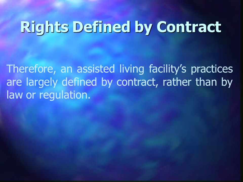 Rights Defined by Contract Therefore, an assisted living facilitys practices are largely defined by contract, rather than by law or regulation.