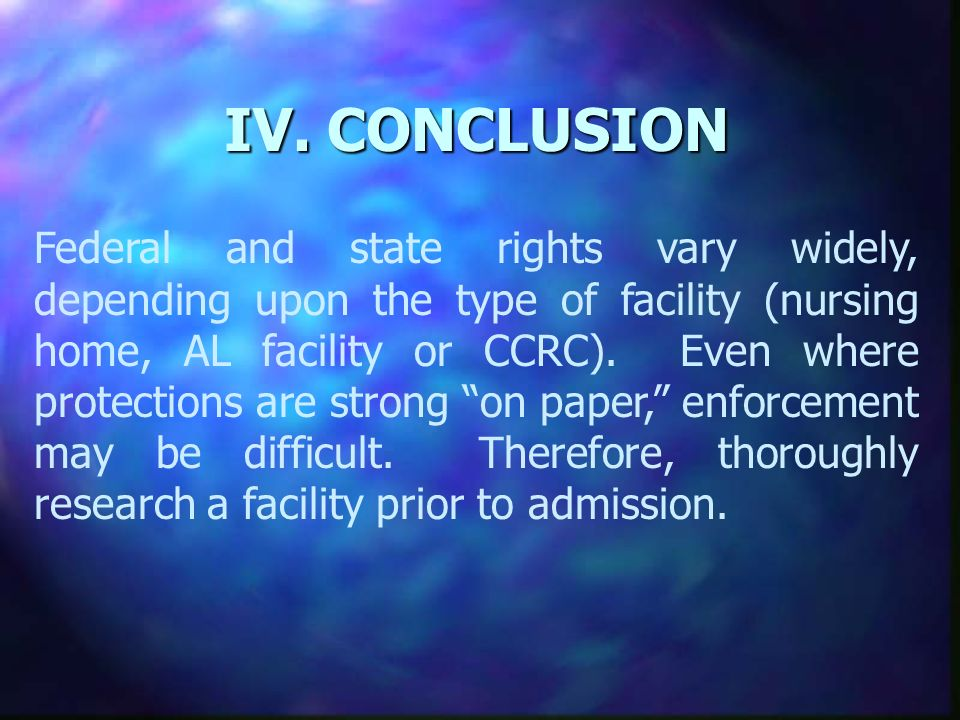 IV. CONCLUSION Federal and state rights vary widely, depending upon the type of facility (nursing home, AL facility or CCRC). Even where protections a