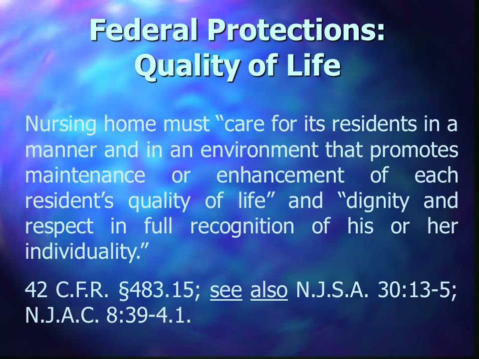 Federal Protections: Quality of Life Nursing home must care for its residents in a manner and in an environment that promotes maintenance or enhancement of each residents quality of life and dignity and respect in full recognition of his or her individuality.
