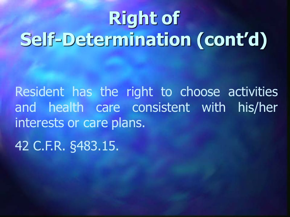 Right of Self-Determination (contd) Resident has the right to choose activities and health care consistent with his/her interests or care plans.