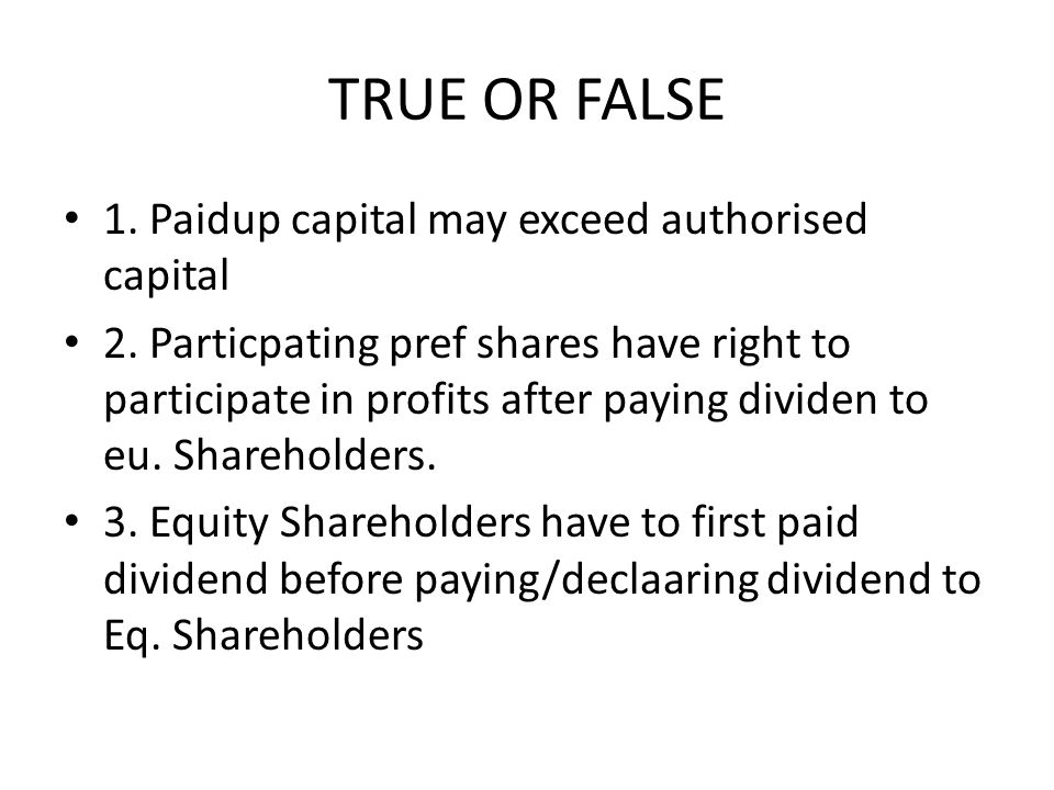 TRUE OR FALSE 1. Paidup capital may exceed authorised capital 2. Particpating pref shares have right to participate in profits after paying dividen to