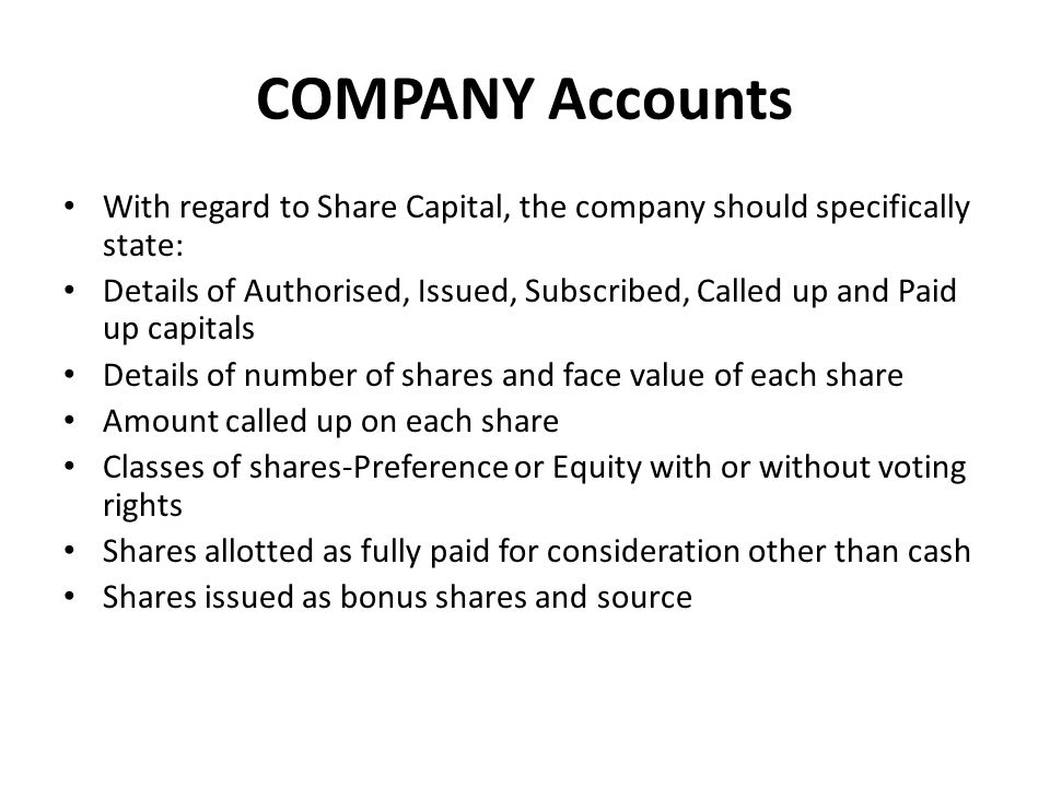COMPANY Accounts With regard to Share Capital, the company should specifically state: Details of Authorised, Issued, Subscribed, Called up and Paid up