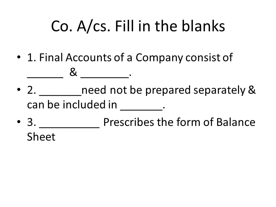 Co. A/cs. Fill in the blanks 1. Final Accounts of a Company consist of ______ & ________. 2. _______need not be prepared separately & can be included