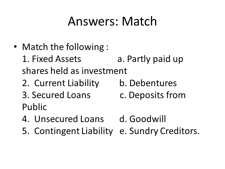 Answers: Match Match the following : 1. Fixed Assets a. Partly paid up shares held as investment 2. Current Liability b. Debentures 3. Secured Loans c