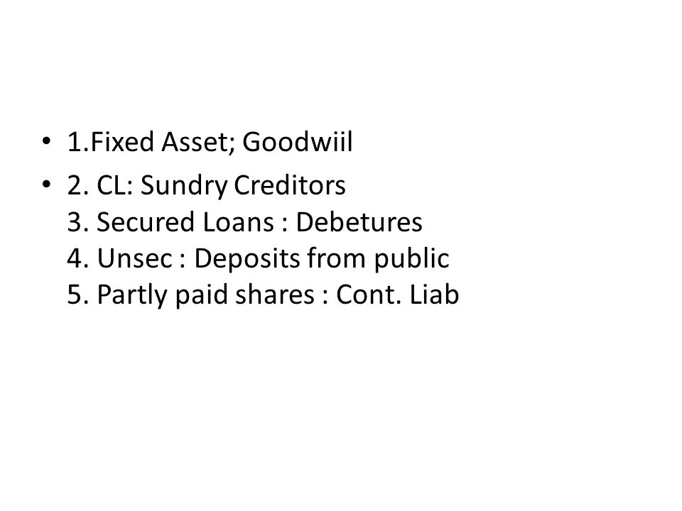 1.Fixed Asset; Goodwiil 2. CL: Sundry Creditors 3. Secured Loans : Debetures 4. Unsec : Deposits from public 5. Partly paid shares : Cont. Liab