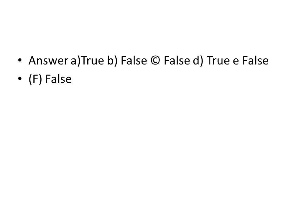 Answer a)True b) False © False d) True e False (F) False