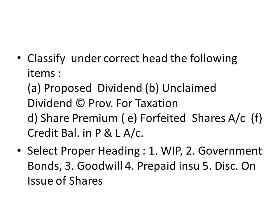 Classify under correct head the following items : (a) Proposed Dividend (b) Unclaimed Dividend © Prov. For Taxation d) Share Premium ( e) Forfeited Sh