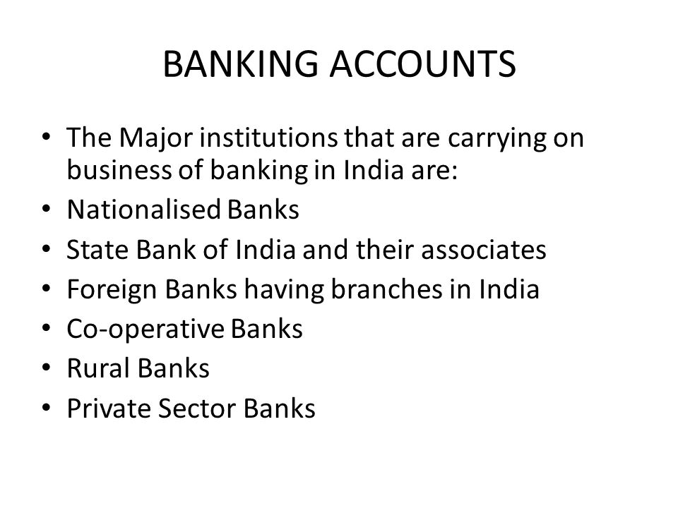 BANKING ACCOUNTS The Major institutions that are carrying on business of banking in India are: Nationalised Banks State Bank of India and their associ