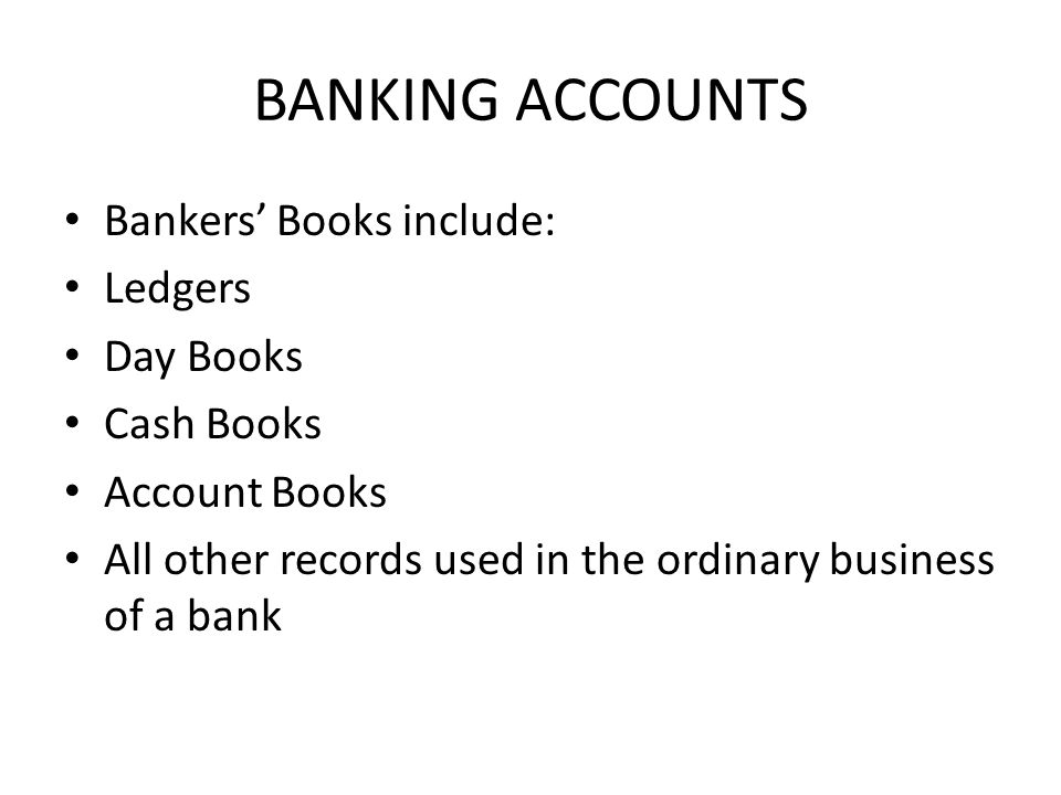 BANKING ACCOUNTS Bankers Books include: Ledgers Day Books Cash Books Account Books All other records used in the ordinary business of a bank