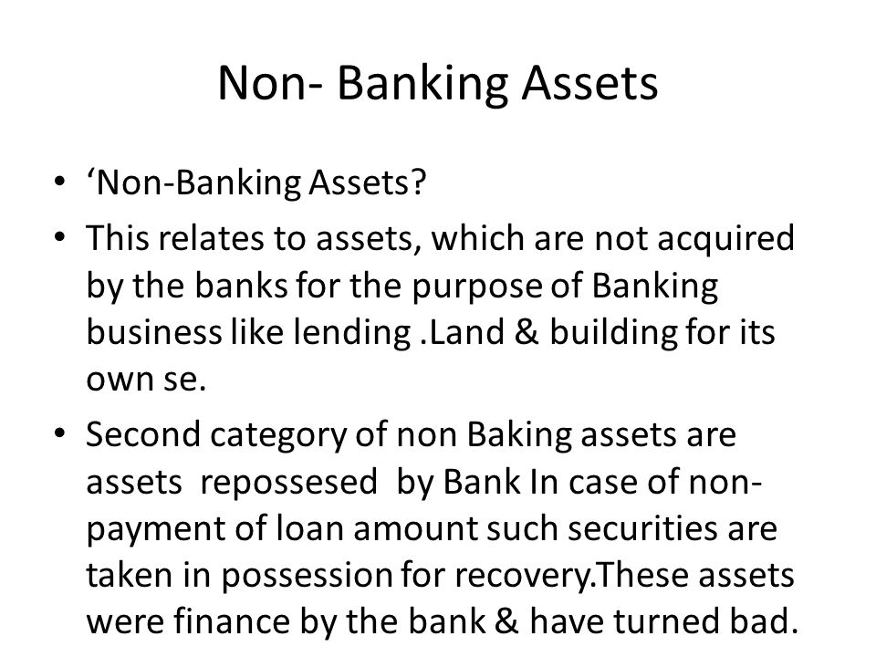 Non- Banking Assets Non-Banking Assets? This relates to assets, which are not acquired by the banks for the purpose of Banking business like lending.L