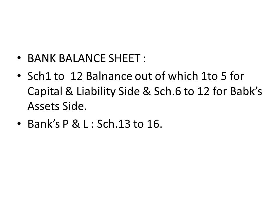 BANK BALANCE SHEET : Sch1 to 12 Balnance out of which 1to 5 for Capital & Liability Side & Sch.6 to 12 for Babks Assets Side. Banks P & L : Sch.13 to