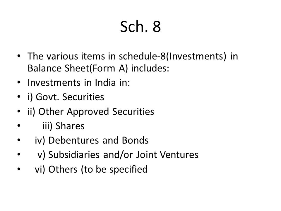 Sch. 8 The various items in schedule-8(Investments) in Balance Sheet(Form A) includes: Investments in India in: i) Govt. Securities ii) Other Approved