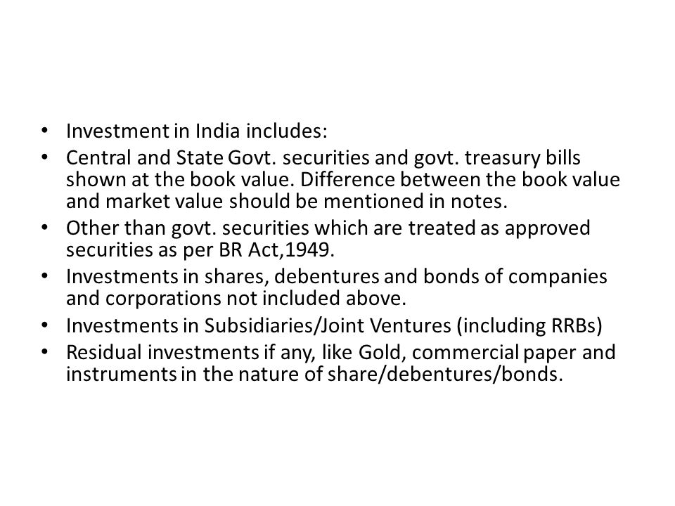 Investment in India includes: Central and State Govt. securities and govt. treasury bills shown at the book value. Difference between the book value a