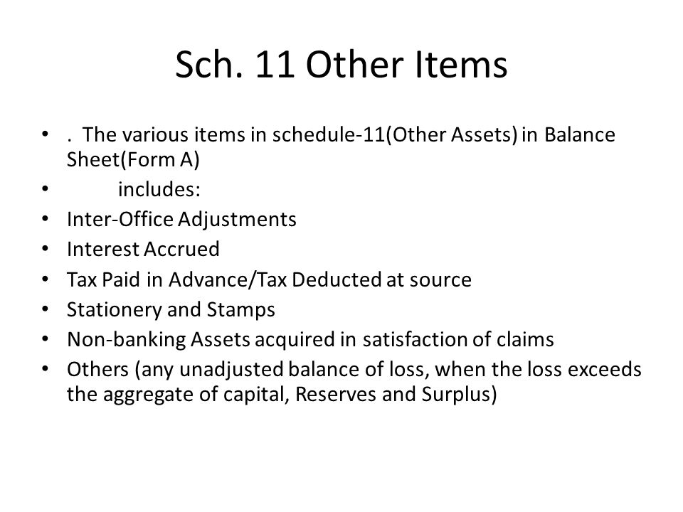 Sch. 11 Other Items. The various items in schedule-11(Other Assets) in Balance Sheet(Form A) includes: Inter-Office Adjustments Interest Accrued Tax P