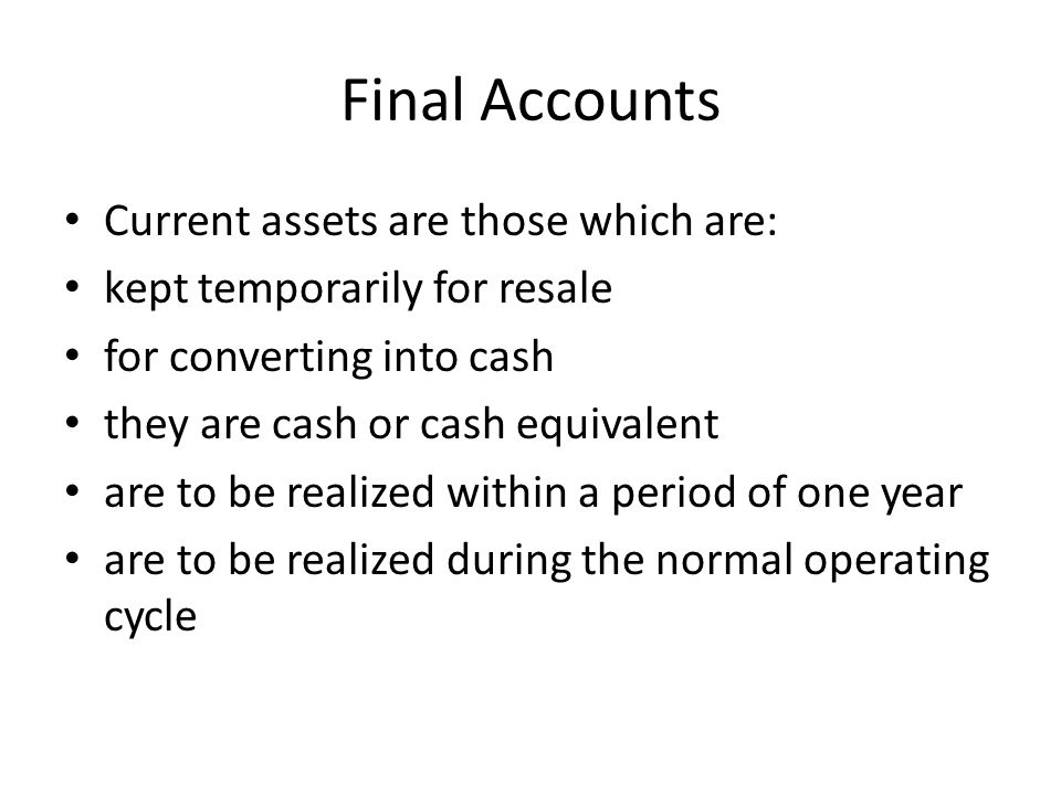 Final Accounts Current assets are those which are: kept temporarily for resale for converting into cash they are cash or cash equivalent are to be rea