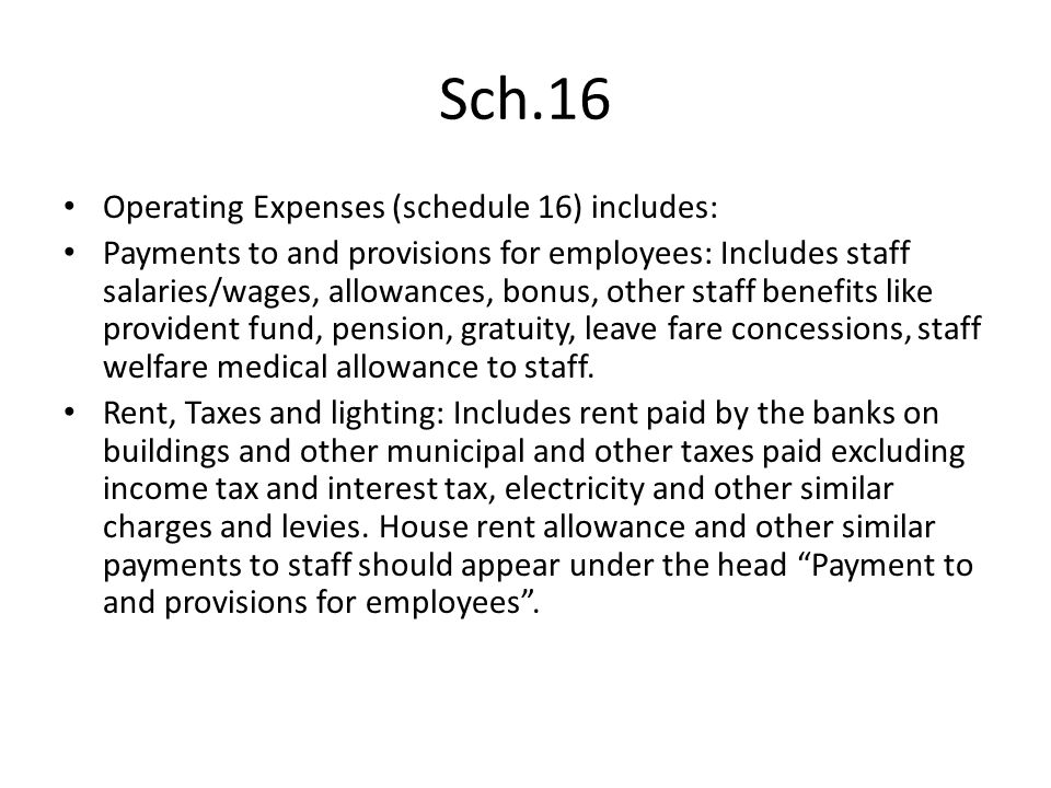 Sch.16 Operating Expenses (schedule 16) includes: Payments to and provisions for employees: Includes staff salaries/wages, allowances, bonus, other st