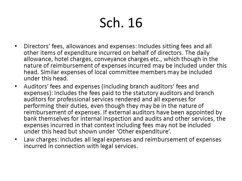 Sch. 16 Directors fees, allowances and expenses: Includes sitting fees and all other items of expenditure incurred on behalf of directors. The daily a